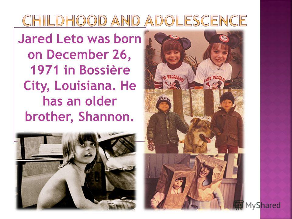 Jared Leto was born on December 26, 1971 in Bossière City, Louisiana. He has an older brother, Shannon.