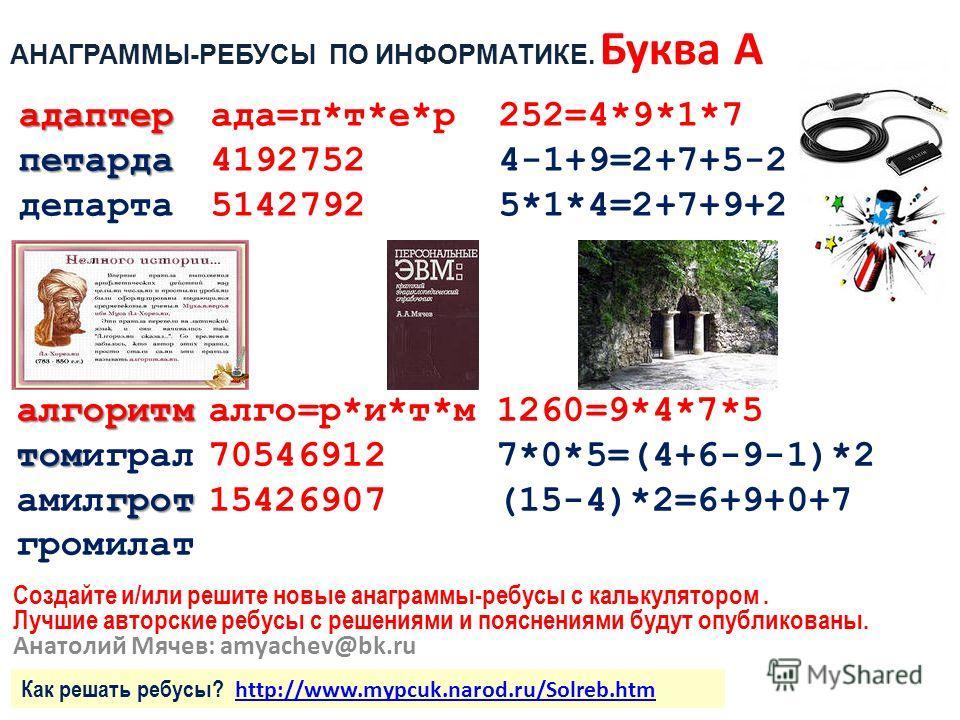 Создайте и/или решите новые анаграммы-ребусы с калькулятором. Лучшие авторские ребусы с решениями и пояснениями будут опубликованы. Анатолий Мячев: amyachev@bk.ru адаптер адаптерада=п*т*е*р252=4*9*1*7 петарда петарда41927524-1+9=2+7+5-2 департа514279