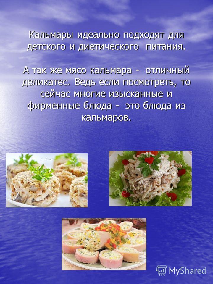 Кальмары идеально подходят для детского и диетического питания. А так же мясо кальмара - отличный деликатес. Ведь если посмотреть, то сейчас многие изысканные и фирменные блюда - это блюда из кальмаров.