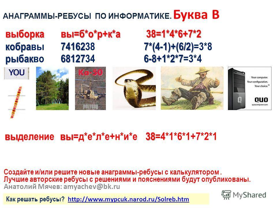 Создайте и/или решите новые анаграммы-ребусы с калькулятором. Лучшие авторские ребусы с решениями и пояснениями будут опубликованы. Анатолий Мячев: amyachev@bk.ru выборкавы=б*о*р+к*а 38=1*4*6+7*2 кобра741627*(4-1)+(6/2) кобравы74162387*(4-1)+(6/2)=3*