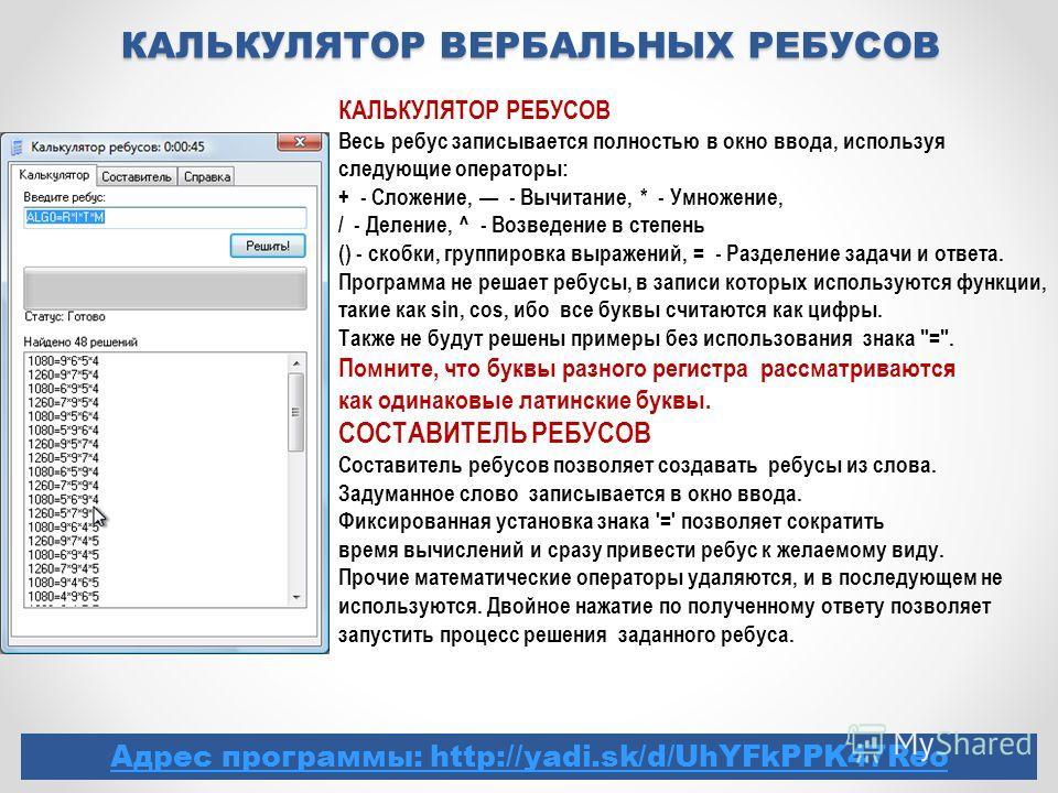 КАЛЬКУЛЯТОР ВЕРБАЛЬНЫХ РЕБУСОВ Адрес программы: http://yadi.sk/d/UhYFkPPK47Reo КАЛЬКУЛЯТОР РЕБУСОВ Весь ребус записывается полностью в окно ввода, используя следующие операторы: + - Сложение, - Вычитание, * - Умножение, / - Деление, ^ - Возведение в