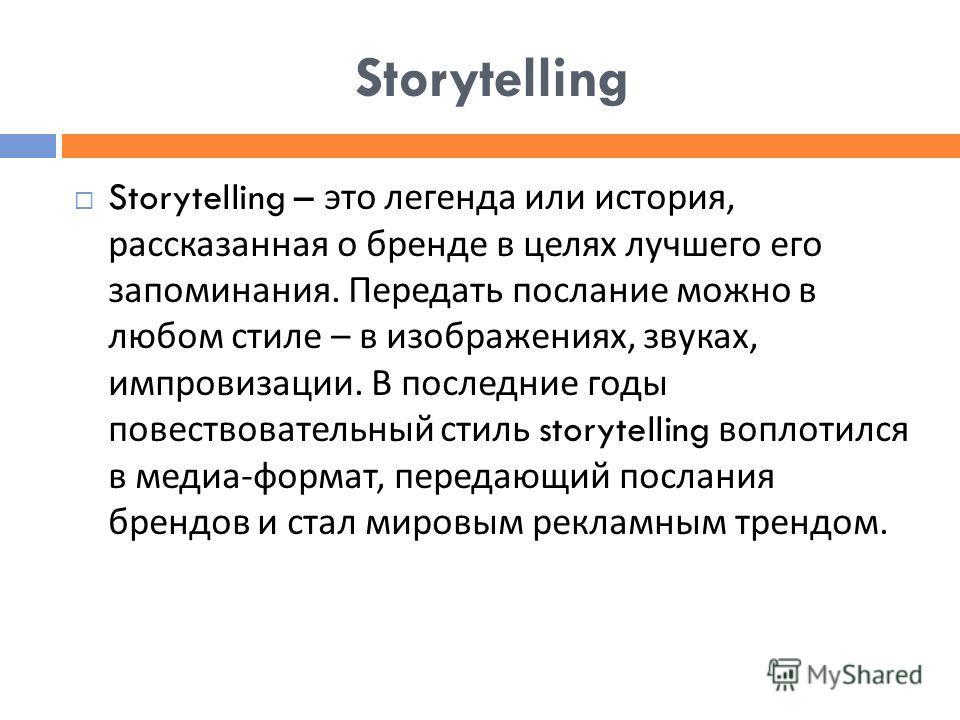Storytelling Storytelling – это легенда или история, рассказанная о бренде в целях лучшего его запоминания. Передать послание можно в любом стиле – в изображениях, звуках, импровизации. В последние годы повествовательный стиль storytelling воплотился