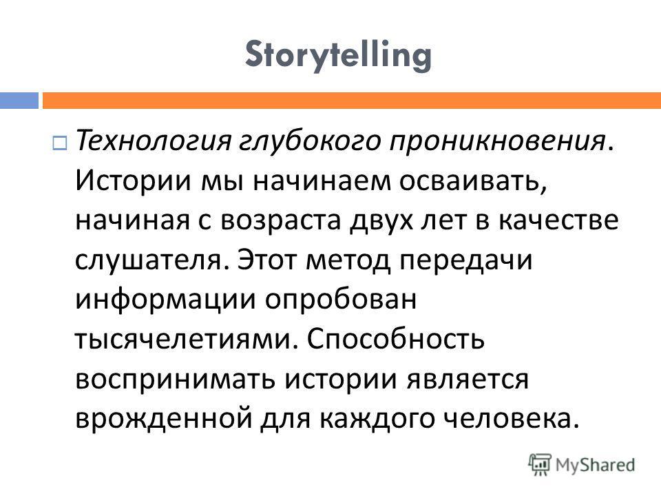 Storytelling Технология глубокого проникновения. Истории мы начинаем осваивать, начиная с возраста двух лет в качестве слушателя. Этот метод передачи информации опробован тысячелетиями. Способность воспринимать истории является врожденной для каждого