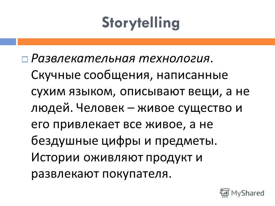 Storytelling Развлекательная технология. Скучные сообщения, написанные сухим языком, описывают вещи, а не людей. Человек – живое существо и его привлекает все живое, а не бездушные цифры и предметы. Истории оживляют продукт и развлекают покупателя.