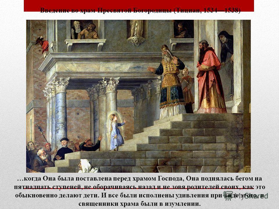 Введение во храм Пресвятой Богородицы (Тициан, 15341538) …когда Она была поставлена перед храмом Господа, Она поднялась бегом на пятнадцать ступеней, не оборачиваясь назад и не зовя родителей своих, как это обыкновенно делают дети. И все были исполне