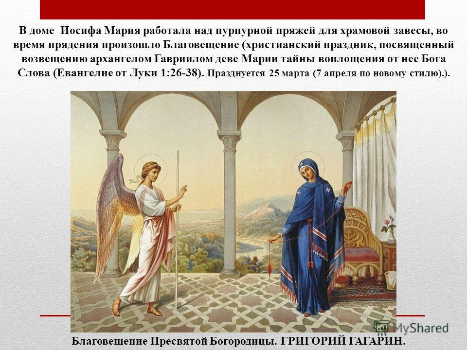 В доме Иосифа Мария работала над пурпурной пряжей для храмовой завесы, во время прядения произошло Благовещение (христианский праздник, посвященный возвещению архангелом Гавриилом деве Марии тайны воплощения от нее Бога Слова (Евангелие от Луки 1:26-