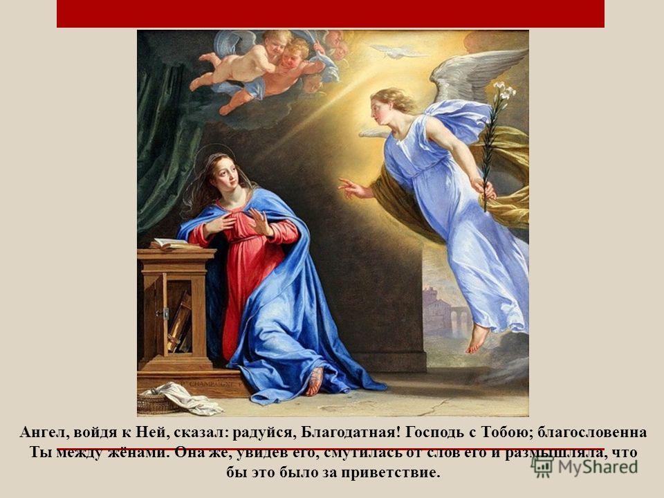 Ангел, войдя к Ней, сказал: радуйся, Благодатная! Господь с Тобою; благословенна Ты между жёнами. Она же, увидев его, смутилась от слов его и размышляла, что бы это было за приветствие.