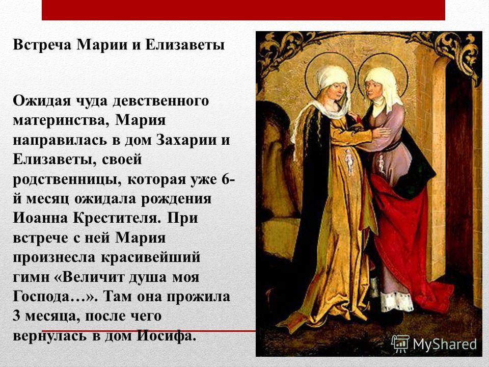 Встреча Марии и Елизаветы Ожидая чуда девственного материнства, Мария направилась в дом Захарии и Елизаветы, своей родственницы, которая уже 6- й месяц ожидала рождения Иоанна Крестителя. При встрече с ней Мария произнесла красивейший гимн «Величит д