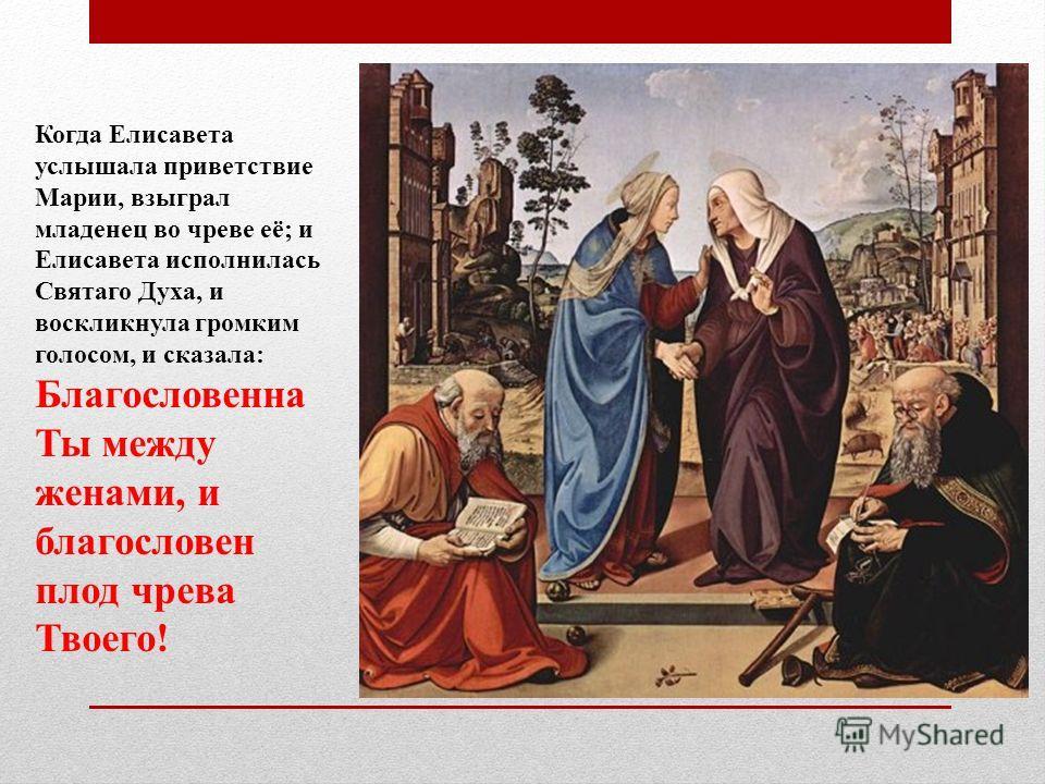 Когда Елисавета услышала приветствие Марии, взыграл младенец во чреве её; и Елисавета исполнилась Святаго Духа, и воскликнула громким голосом, и сказала: Благословенна Ты между женами, и благословен плод чрева Твоего!