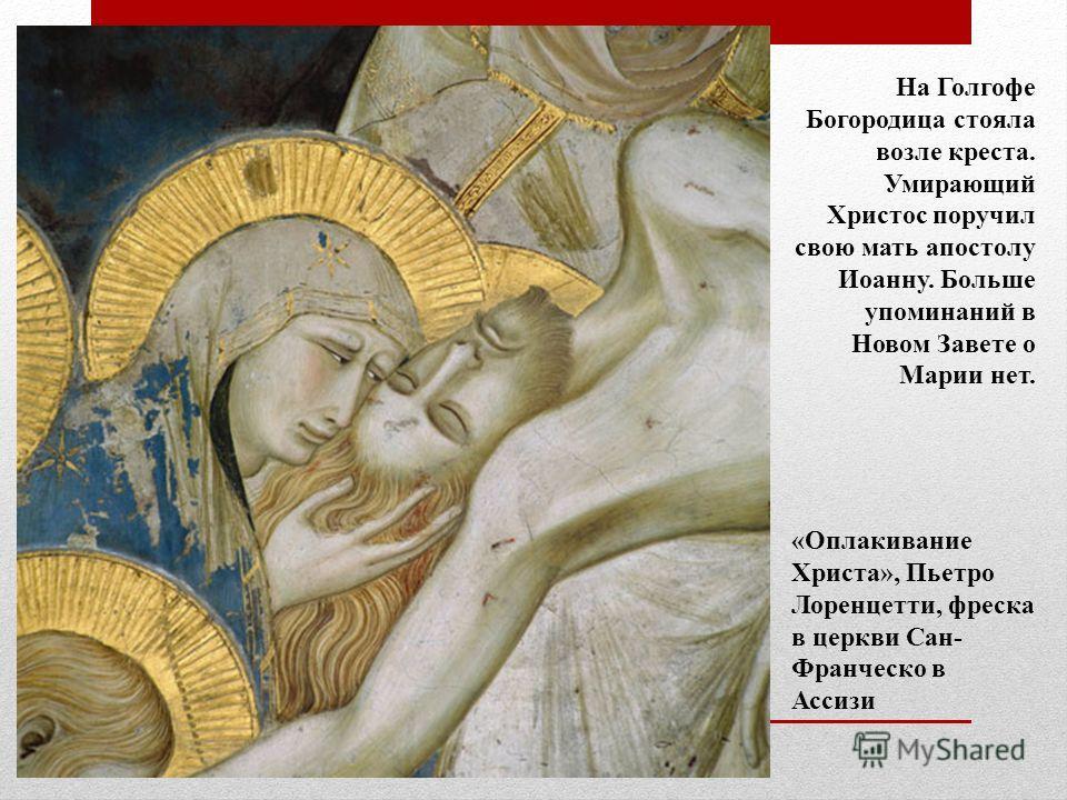 На Голгофе Богородица стояла возле креста. Умирающий Христос поручил свою мать апостолу Иоанну. Больше упоминаний в Новом Завете о Марии нет. «Оплакивание Христа», Пьетро Лоренцетти, фреска в церкви Сан- Франческо в Ассизи
