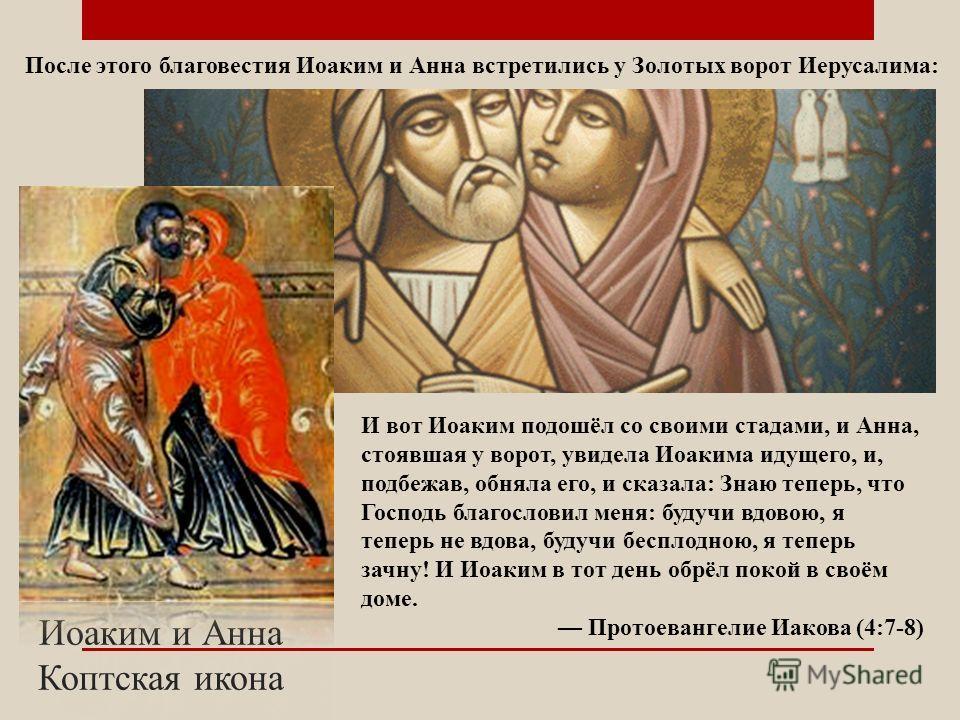 Иоаким и Анна Коптская икона И вот Иоаким подошёл со своими стадами, и Анна, стоявшая у ворот, увидела Иоакима идущего, и, подбежав, обняла его, и сказала: Знаю теперь, что Господь благословил меня: будучи вдовою, я теперь не вдова, будучи бесплодною