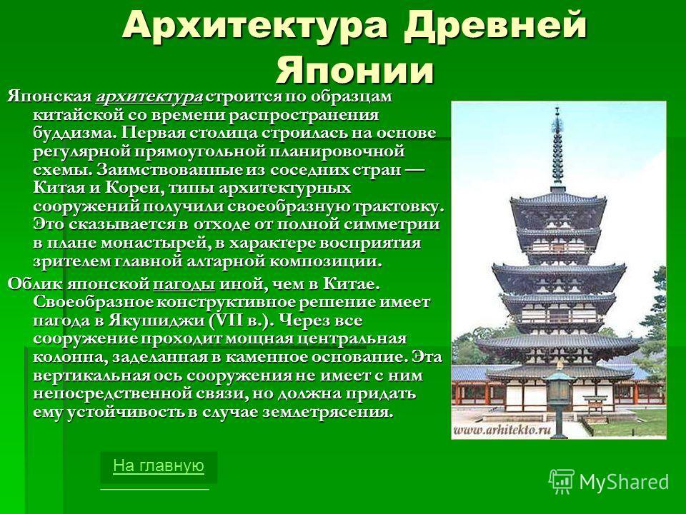 Архитектура Древней Японии Японская архитектура строится по образцам китайской со времени распространения буддизма. Первая столица строилась на основе регулярной прямоугольной планировочной схемы. Заимствованные из соседних стран Китая и Кореи, типы