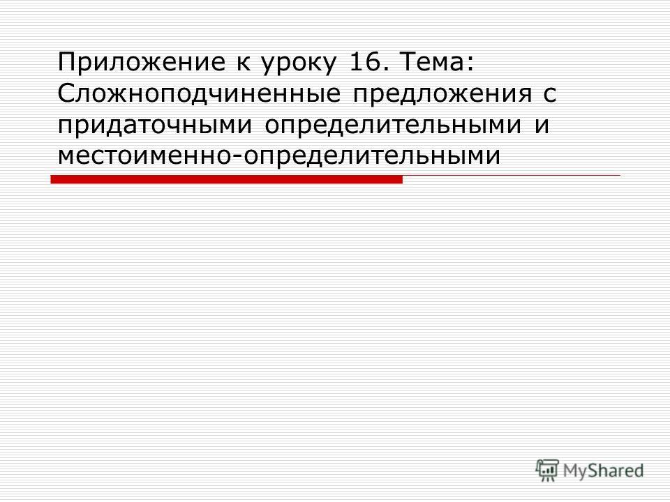 Приложение к уроку 16. Тема: Сложноподчиненные предложения с придаточными определительными и местоименно-определительными
