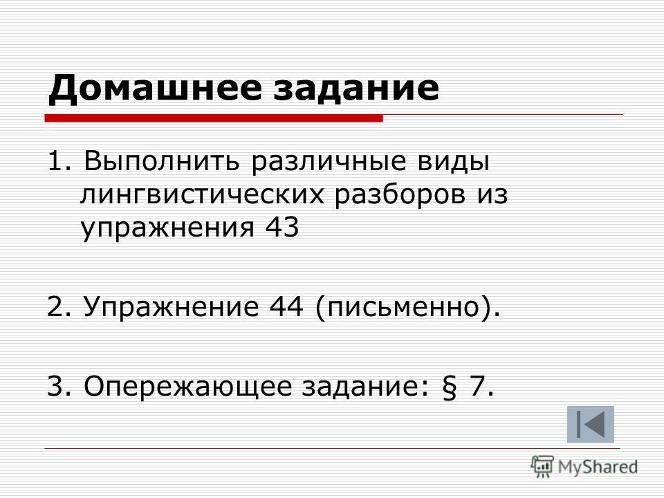 Домашнее задание 1. Выполнить различные виды лингвистических разборов из упражнения 43 2. Упражнение 44 (письменно). 3. Опережающее задание: § 7.