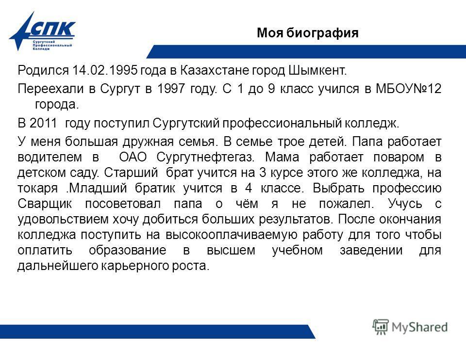 Моя биография Родился 14.02.1995 года в Казахстане город Шымкент. Переехали в Сургут в 1997 году. С 1 до 9 класс учился в МБОУ12 города. В 2011 году поступил Сургутский профессиональный колледж. У меня большая дружная семья. В семье трое детей. Папа