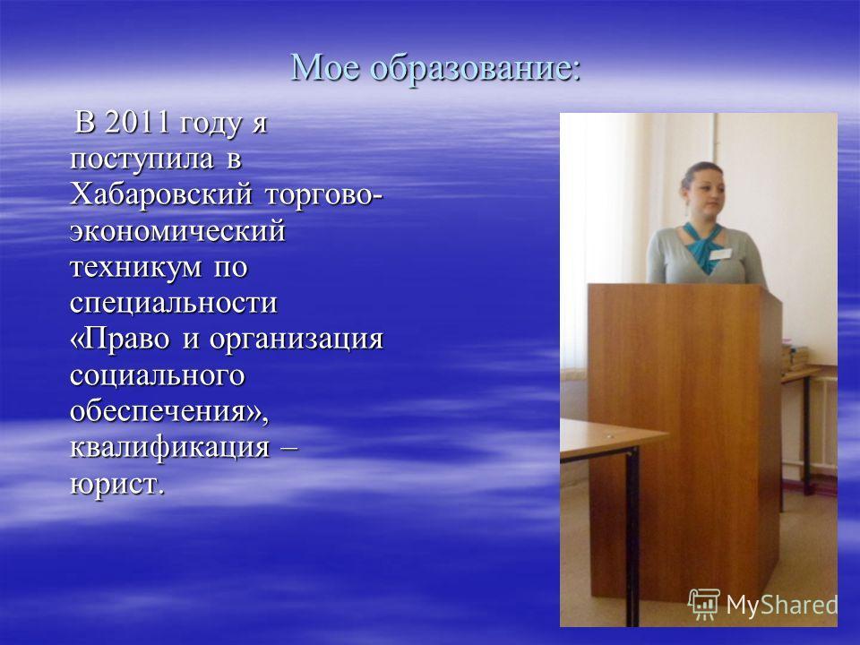 Мое образование: В 2011 году я поступила в Хабаровский торгово- экономический техникум по специальности «Право и организация социального обеспечения», квалификация – юрист. В 2011 году я поступила в Хабаровский торгово- экономический техникум по спец