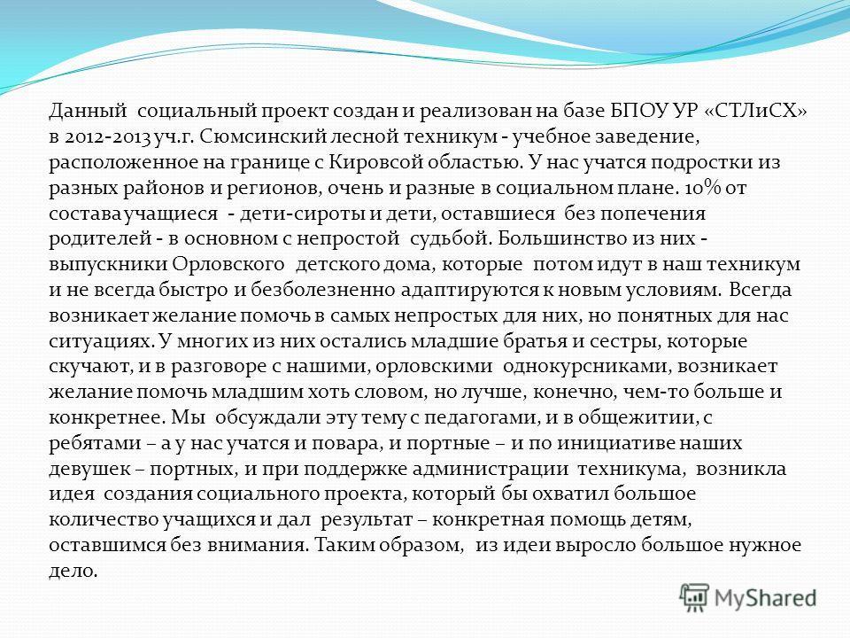 Данный социальный проект создан и реализован на базе БПОУ УР «СТЛиСХ» в 2012-2013 уч.г. Сюмсинский лесной техникум - учебное заведение, расположенное на границе с Кировсой областью. У нас учатся подростки из разных районов и регионов, очень и разные