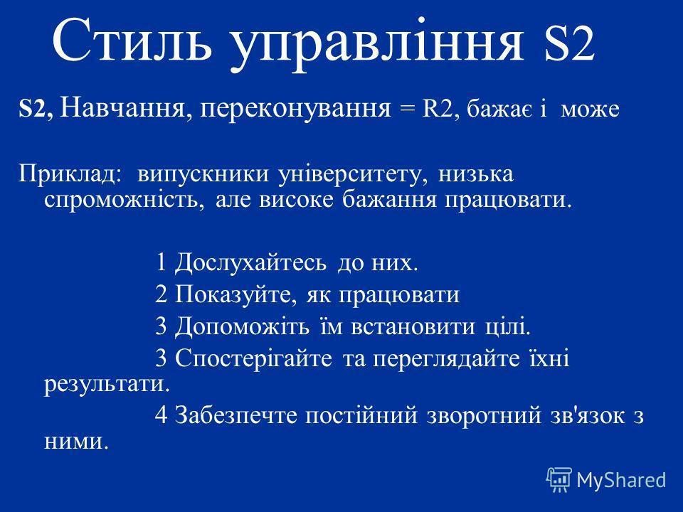 Стиль управління S2 S2, Навчання, переконування = R2, бажає і може Приклад: випускники університету, низька спроможність, але високе бажання працювати. 1 Дослухайтесь до них. 2 Показуйте, як працювати 3 Допоможіть їм встановити цілі. 3 Спостерігайте