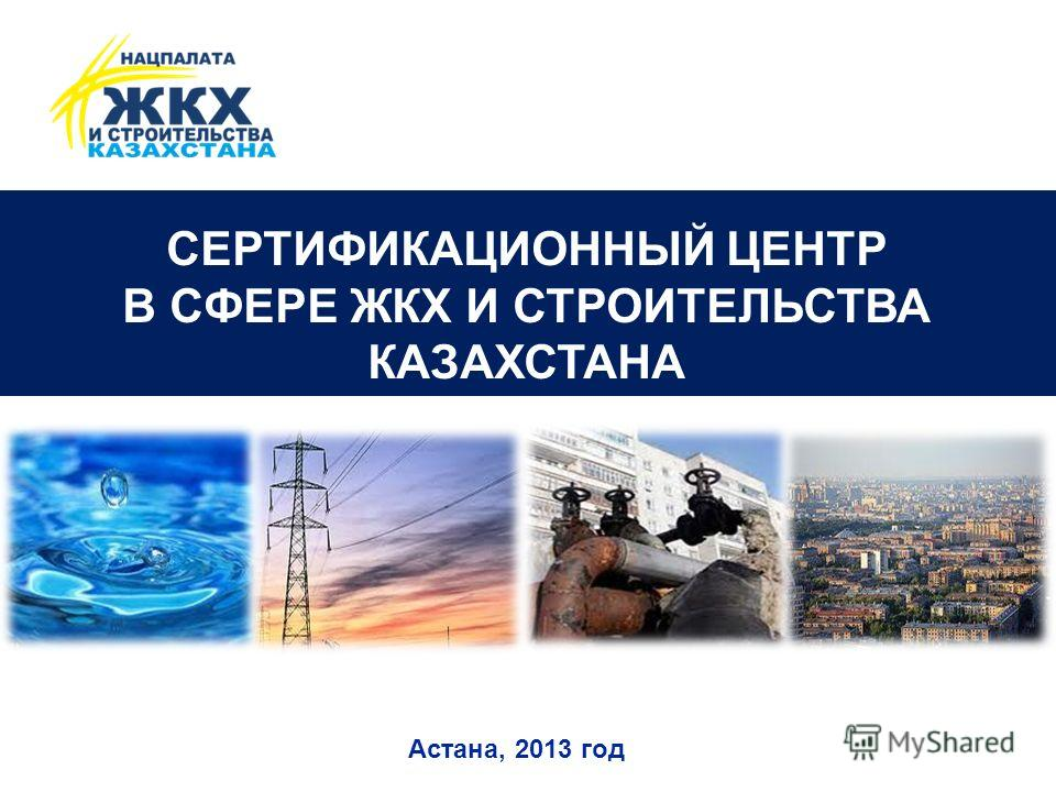 СЕРТИФИКАЦИОННЫЙ ЦЕНТР В СФЕРЕ ЖКХ И СТРОИТЕЛЬСТВА КАЗАХСТАНА Астана, 2013 год