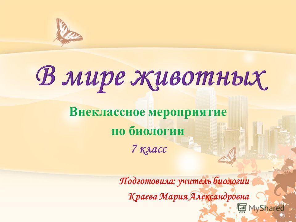 Внеклассное мероприятие по биологии 7 класс Подготовила: учитель биологии Краева Мария Александровна