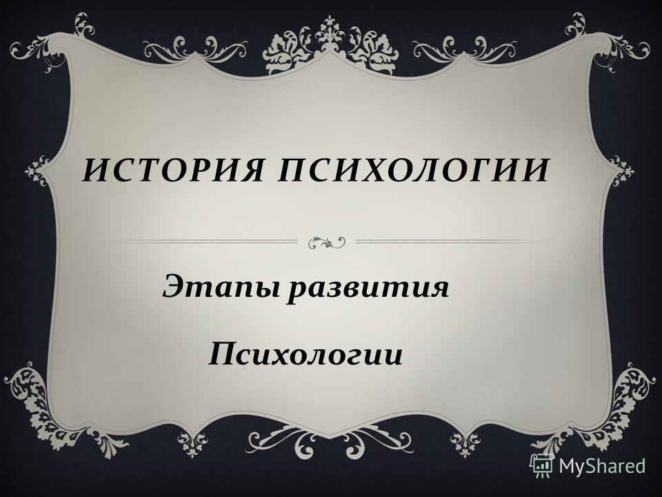 ИСТОРИЯ ПСИХОЛОГИИ Этапы развития Психологии