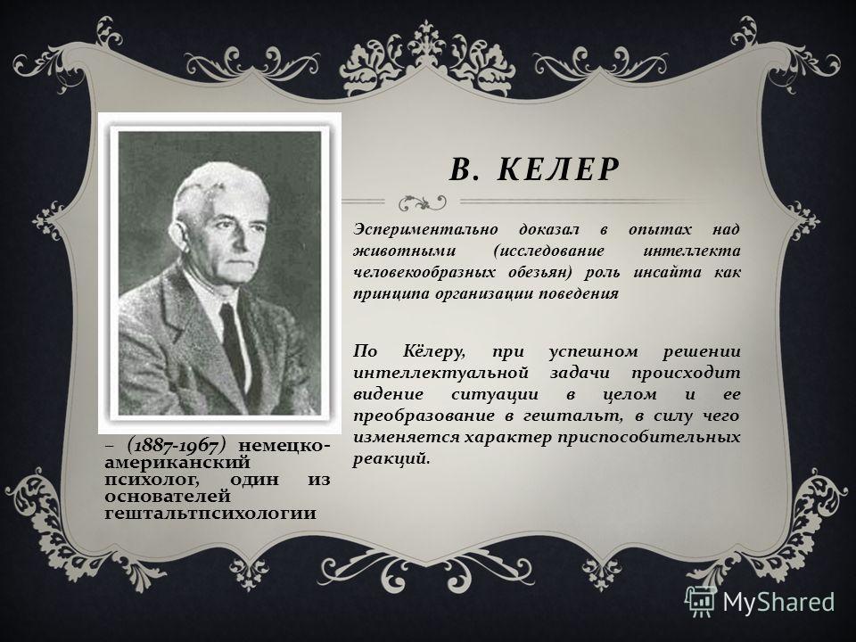 – (1887-1967) немецко - американский психолог, один из основателей гештальтпсихологии В. КЕЛЕР Эспериментально доказал в опытах над животными (исследование интеллекта человекообразных обезьян) роль инсайта как принципа организации поведения По Кёлеру