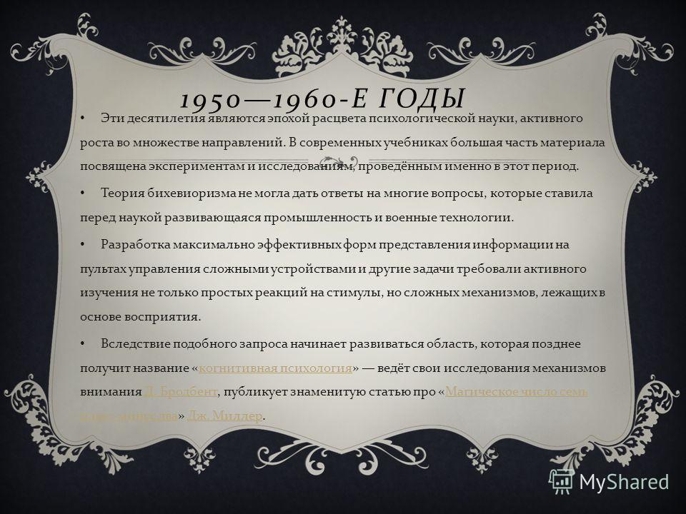 19501960- Е ГОДЫ Эти десятилетия являются эпохой расцвета психологической науки, активного роста во множестве направлений. В современных учебниках большая часть материала посвящена экспериментам и исследованиям, проведённым именно в этот период. Теор
