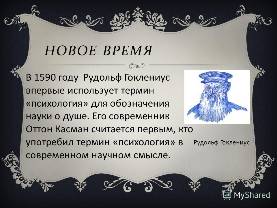 НОВОЕ ВРЕМЯ Рудольф Гоклениус В 1590 году Рудольф Гоклениус впервые использует термин «психология» для обозначения науки о душе. Его современник Оттон Касман считается первым, кто употребил термин «психология» в современном научном смысле.