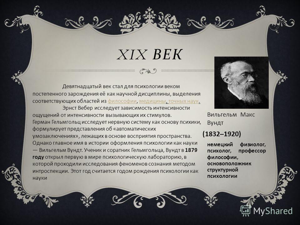 XIX ВЕК Вильгельм Макс Вундт Девятнадцатый век стал для психологии веком постепенного зарождения её как научной дисциплины, выделения соответствующих областей из философии, медицины, точных наук.философиимедициныточных наук Эрнст Вебер исследует зави
