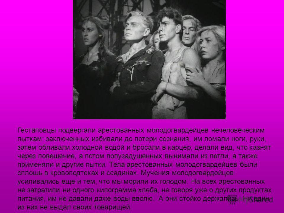 Гестаповцы подвергали арестованных молодогвардейцев нечеловеческим пыткам: заключенных избивали до потери сознания, им ломали ноги, руки, затем обливали холодной водой и бросали в карцер; делали вид, что казнят через повешение, а потом полузадушенных