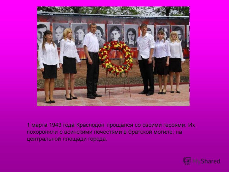 1 марта 1943 года Краснодон прощался со своими героями. Их похоронили с воинскими почестями в братской могиле, на центральной площади города.