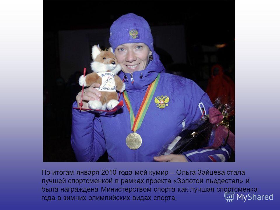 По итогам января 2010 года мой кумир – Ольга Зайцева стала лучшей спортсменкой в рамках проекта «Золотой пьедестал» и была награждена Министерством спорта как лучшая спортсменка года в зимних олимпийских видах спорта.