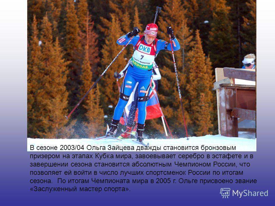 В сезоне 2003/04 Ольга Зайцева дважды становится бронзовым призером на этапах Кубка мира, завоевывает серебро в эстафете и в завершении сезона становится абсолютным Чемпионом России, что позволяет ей войти в число лучших спортсменок России по итогам