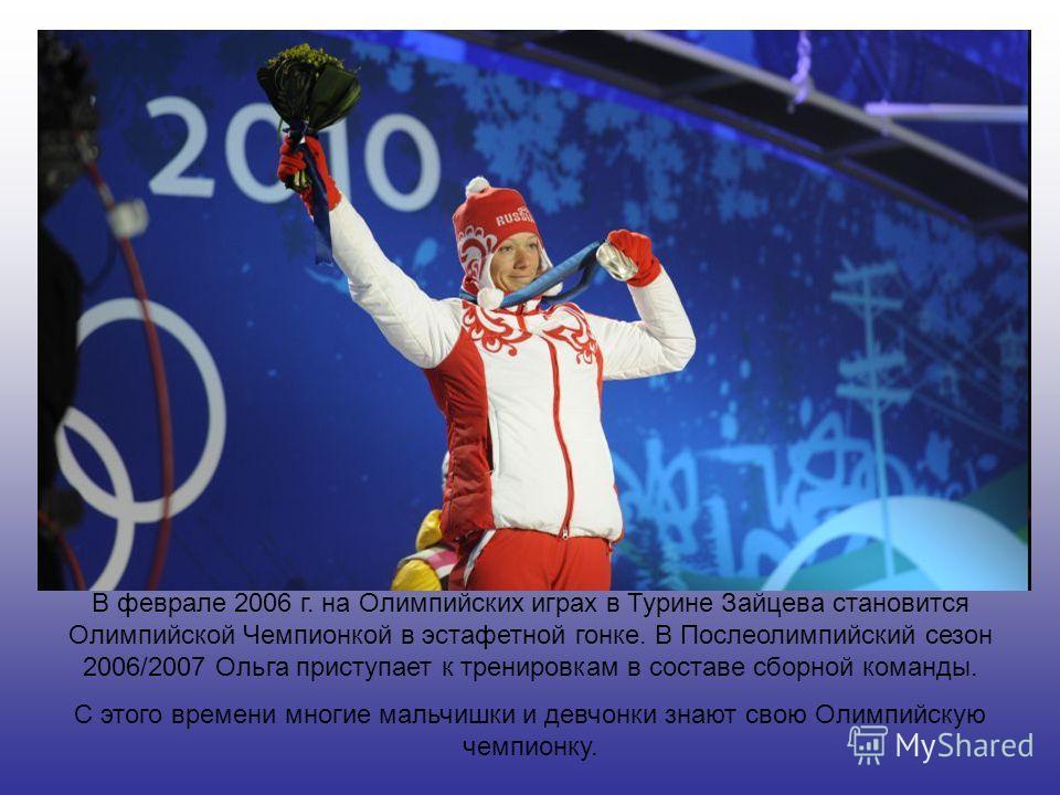 В феврале 2006 г. на Олимпийских играх в Турине Зайцева становится Олимпийской Чемпионкой в эстафетной гонке. В Послеолимпийский сезон 2006/2007 Ольга приступает к тренировкам в составе сборной команды. С этого времени многие мальчишки и девчонки зна