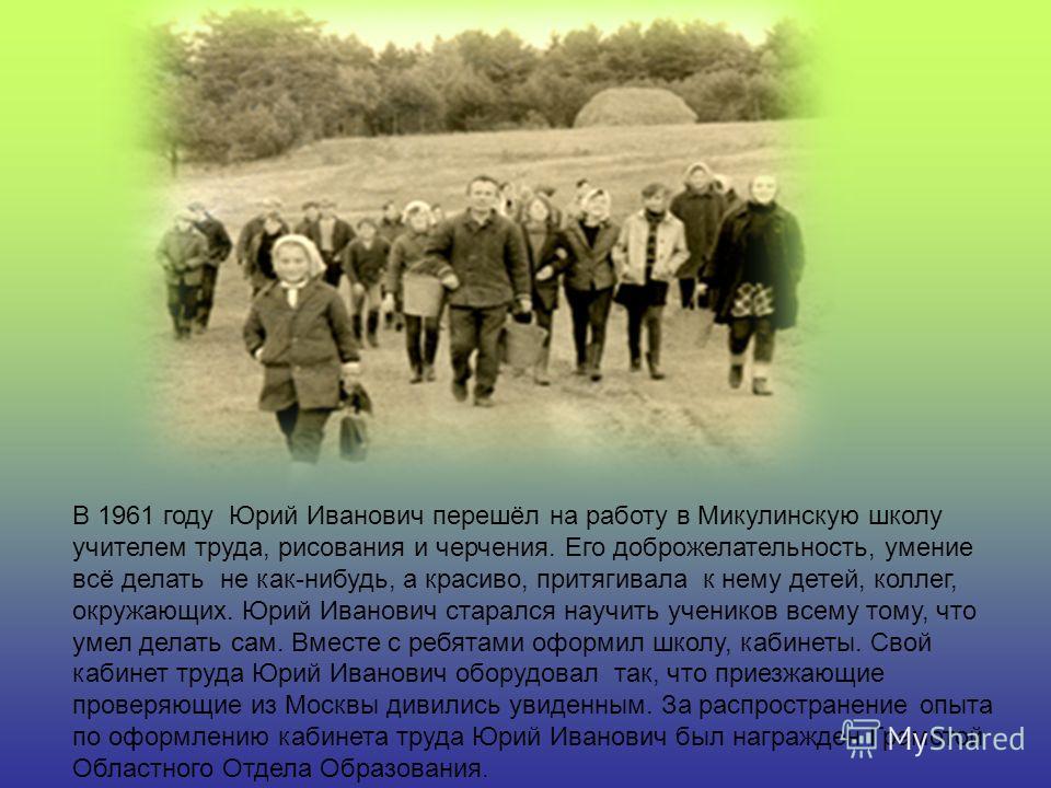 В 1961 году Юрий Иванович перешёл на работу в Микулинскую школу учителем труда, рисования и черчения. Его доброжелательность, умение всё делать не как-нибудь, а красиво, притягивала к нему детей, коллег, окружающих. Юрий Иванович старался научить уче