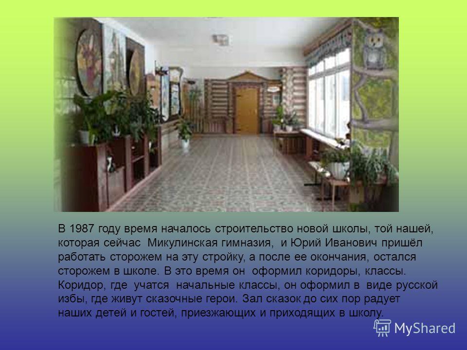 В 1987 году время началось строительство новой школы, той нашей, которая сейчас Микулинская гимназия, и Юрий Иванович пришёл работать сторожем на эту стройку, а после ее окончания, остался сторожем в школе. В это время он оформил коридоры, классы. Ко