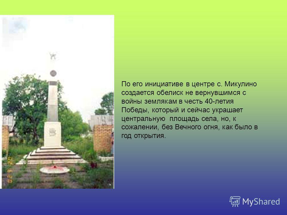 По его инициативе в центре с. Микулино создается обелиск не вернувшимся с войны землякам в честь 40-летия Победы, который и сейчас украшает центральную площадь села, но, к сожалении, без Вечного огня, как было в год открытия.