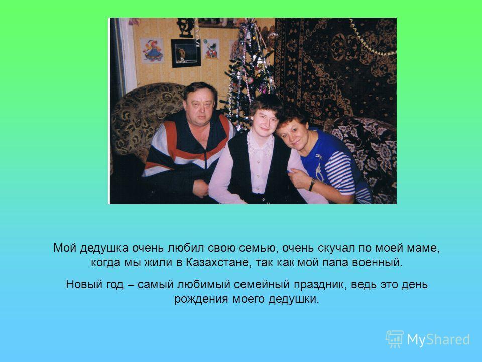 Мой дедушка очень любил свою семью, очень скучал по моей маме, когда мы жили в Казахстане, так как мой папа военный. Новый год – самый любимый семейный праздник, ведь это день рождения моего дедушки.