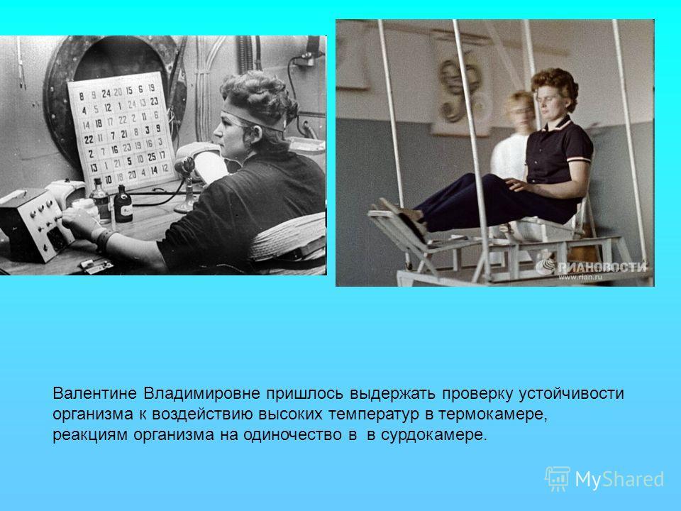 Валентине Владимировне пришлось выдержать проверку устойчивости организма к воздействию высоких температур в термокамере, реакциям организма на одиночество в в сурдокамере.