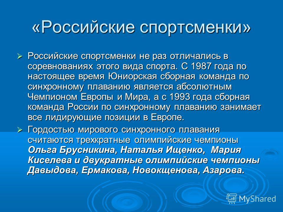 «Российские спортсменки» Российские спортсменки не раз отличались в соревнованиях этого вида спорта. С 1987 года по настоящее время Юниорская сборная команда по синхронному плаванию является абсолютным Чемпионом Европы и Мира, а с 1993 года сборная к