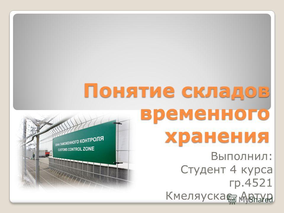 Понятие складов временного хранения Выполнил: Студент 4 курса гр.4521 Кмеляускас Артур