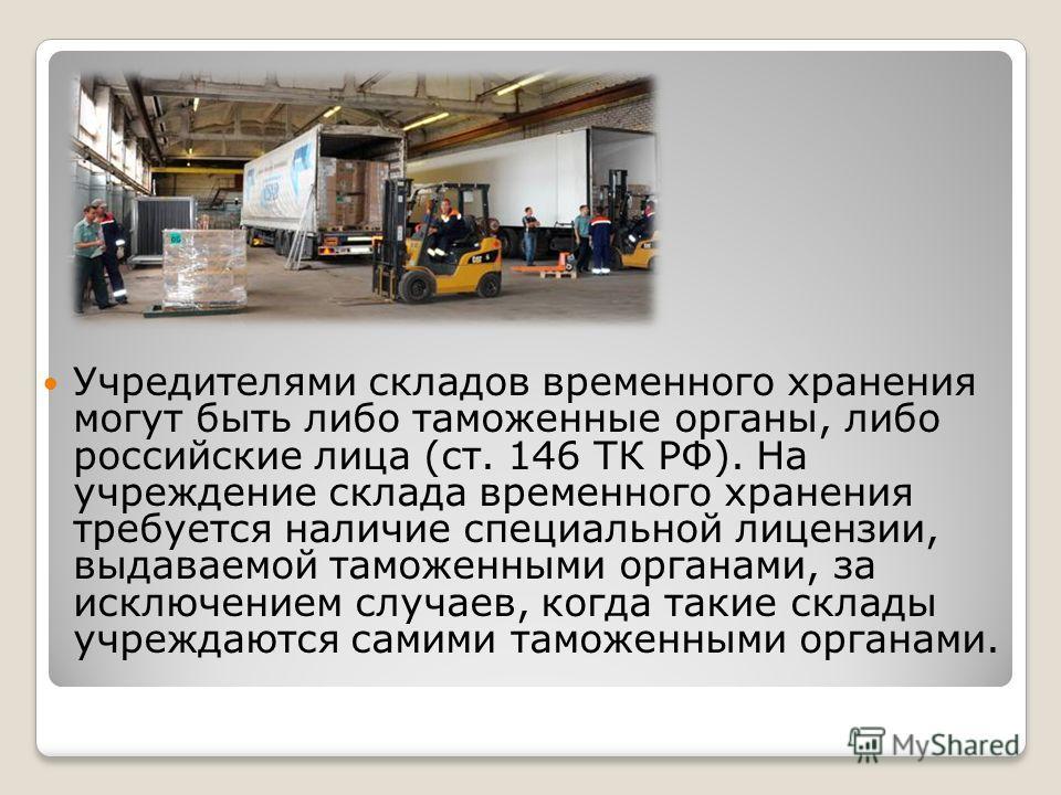 Учредителями складов временного хранения могут быть либо таможенные органы, либо российские лица (ст. 146 ТК РФ). На учреждение склада временного хранения требуется наличие специальной лицензии, выдаваемой таможенными органами, за исключением случаев