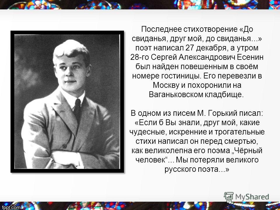 Последнее стихотворение «До свиданья, друг мой, до свиданья...» поэт написал 27 декабря, а утром 28-го Сергей Александрович Есенин был найден повешенным в своём номере гостиницы. Его перевезли в Москву и похоронили на Ваганьковском кладбище. В одном