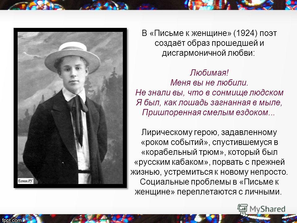 В «Письме к женщине» (1924) поэт создаёт образ прошедшей и дисгармоничной любви: Любимая! Меня вы не любили. Не знали вы, что в сонмище людском Я был, как лошадь загнанная в мыле, Пришпоренная смелым ездоком... Лирическому герою, задавленному «роком