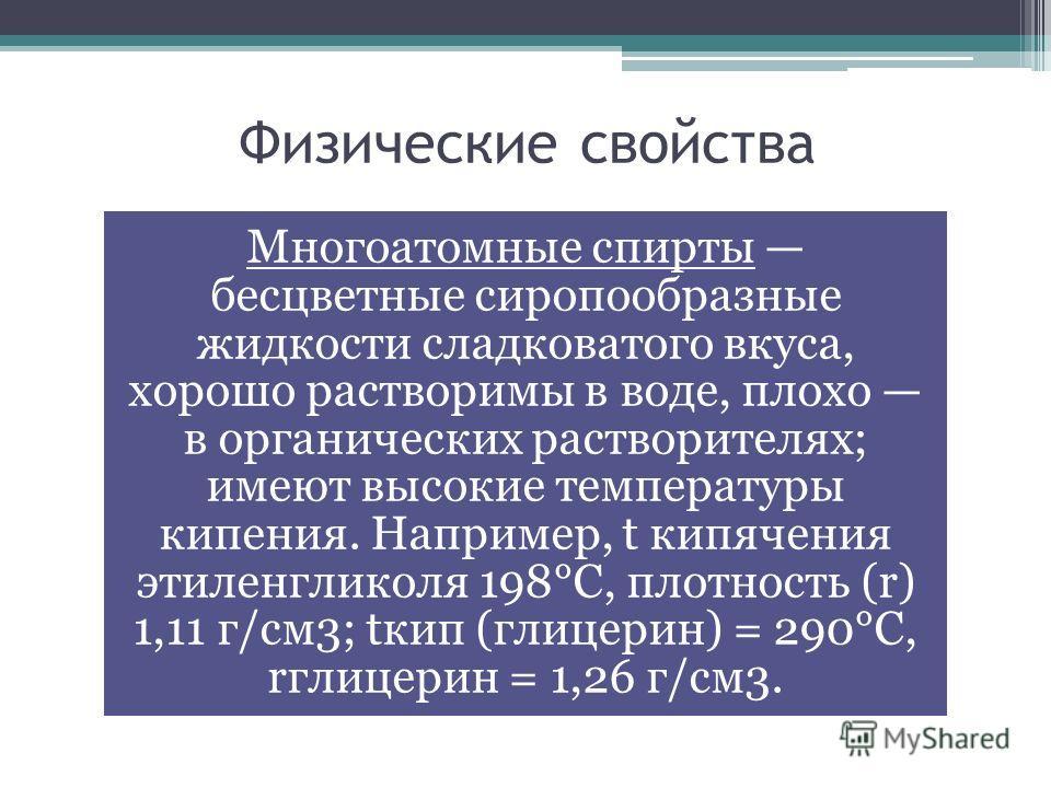 Физические свойства Многоатомные спирты бесцветные сиропообразные жидкости сладковатого вкуса, хорошо растворимы в воде, плохо в органических растворителях; имеют высокие температуры кипения. Например, t кипячения этиленгликоля 198°С, плотность (r) 1