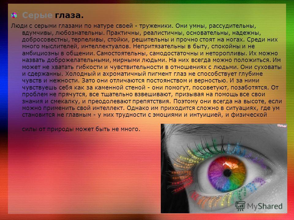 Серые глаза. Люди с серыми глазами по натуре своей - труженики. Они умны, рассудительны, вдумчивы, любознательны. Практичны, реалистичны, основательны, надежны, добросовестны, терпеливы, стойки, решительны и прочно стоят на ногах. Среди них много мыс