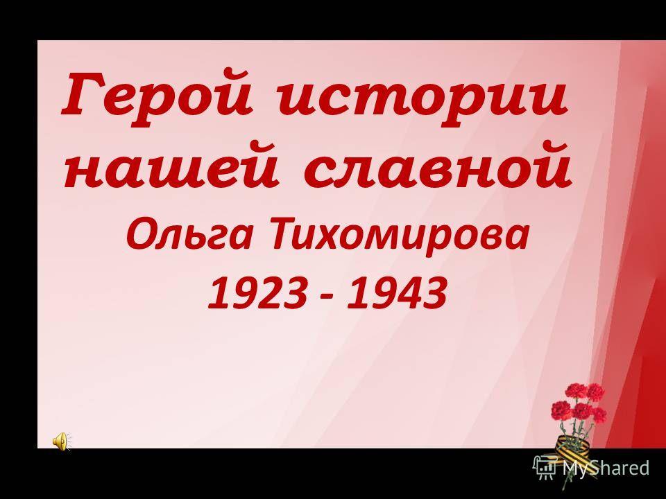 Герой истории нашей славной Ольга Тихомирова 1923 - 1943