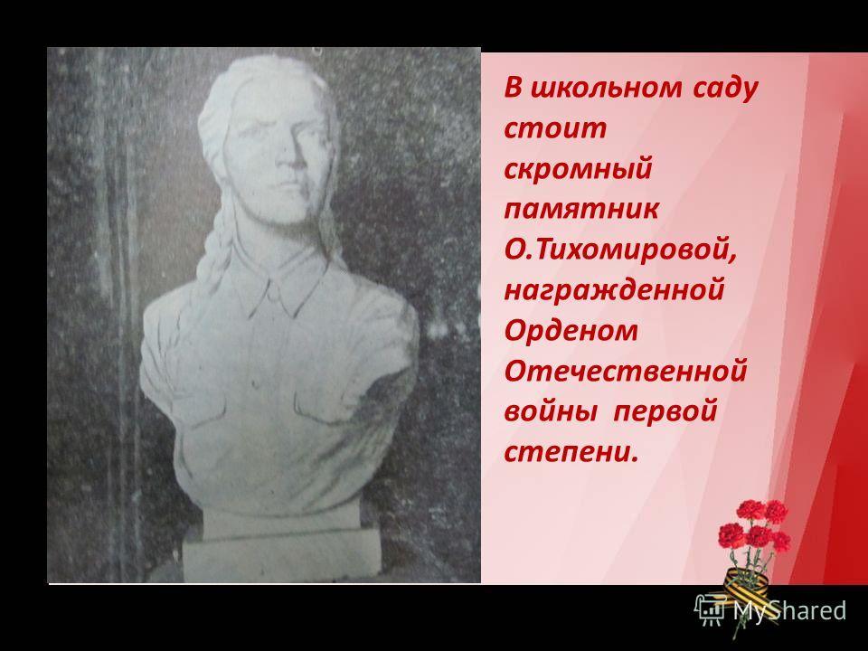 В школьном саду стоит скромный памятник О.Тихомировой, награжденной Орденом Отечественной войны первой степени.