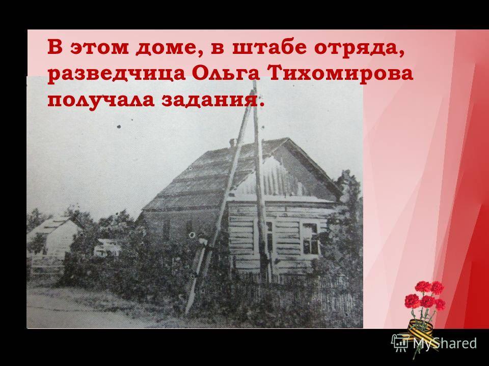 В этом доме, в штабе отряда, разведчица Ольга Тихомирова получала задания.