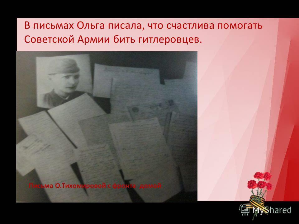В письмах Ольга писала, что счастлива помогать Советской Армии бить гитлеровцев. Письма О.Тихомировой с фронта домой